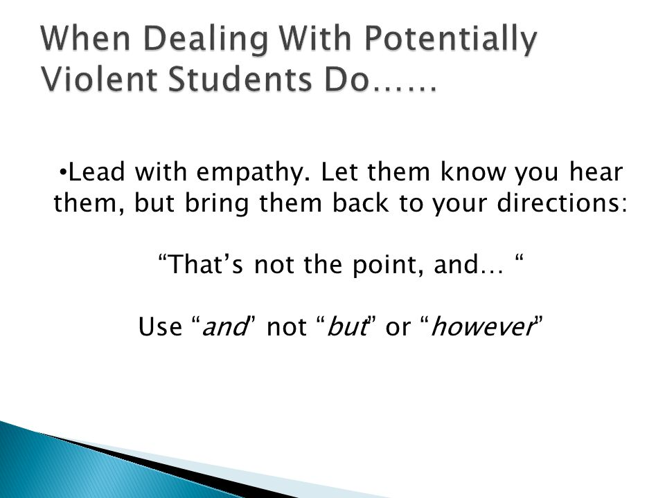 Lead with empathy. Let them know you hear them, but bring them back to your directions: Thats not the point, and… Use and not but or however