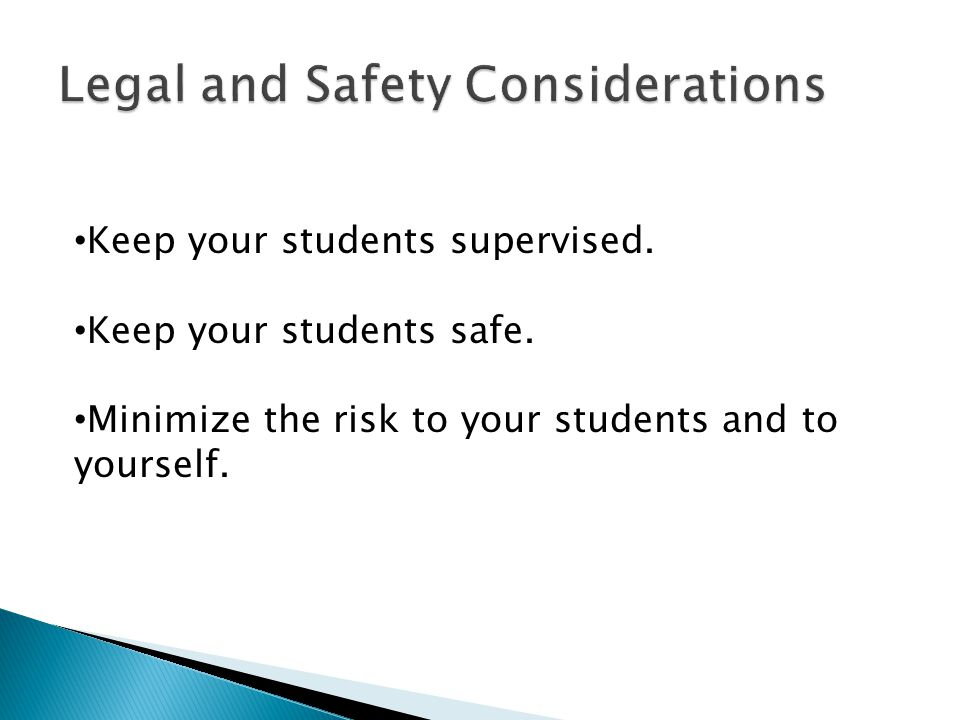 Keep your students supervised. Keep your students safe. Minimize the risk to your students and to yourself.