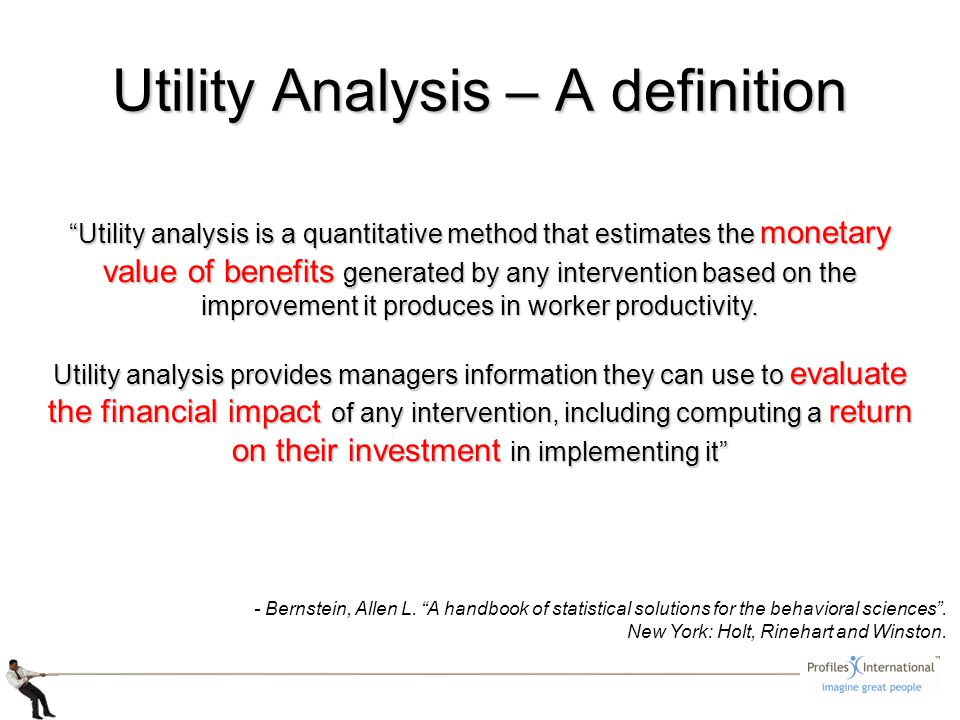 Utility Analysis – A definition Utility analysis is a quantitative method that estimates the monetary value of benefits generated by any intervention based on the improvement it produces in worker productivity.