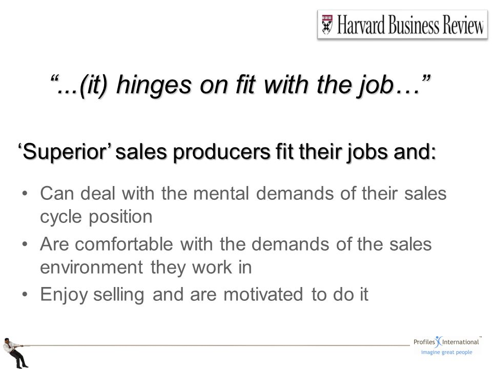Can deal with the mental demands of their sales cycle position Are comfortable with the demands of the sales environment they work in Enjoy selling and are motivated to do it Superior sales producers fit their jobs and: Superior sales producers fit their jobs and:...(it) hinges on fit with the job…