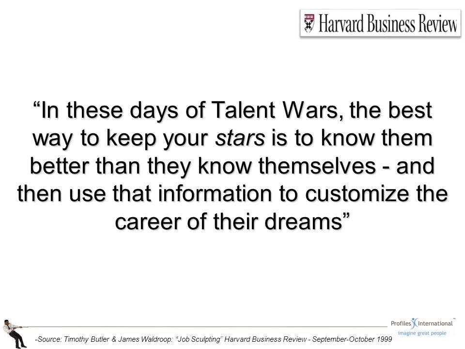 In these days of Talent Wars, the best way to keep your stars is to know them better than they know themselves - and then use that information to customize the career of their dreams -Source: Timothy Butler & James Waldroop: Job Sculpting Harvard Business Review - September-October 1999