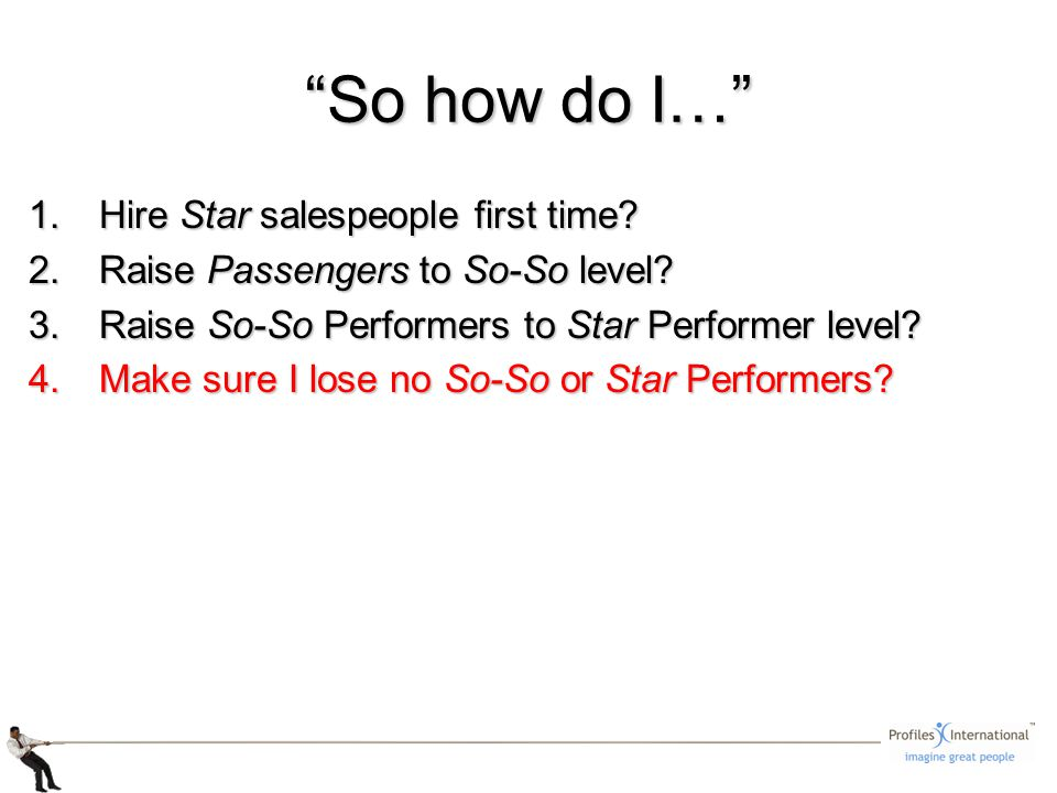 1.Hire Star salespeople first time? 2.Raise Passengers to So-So level? 3.Raise So-So Performers to Star Performer level? 4.Make sure I lose no So-So o