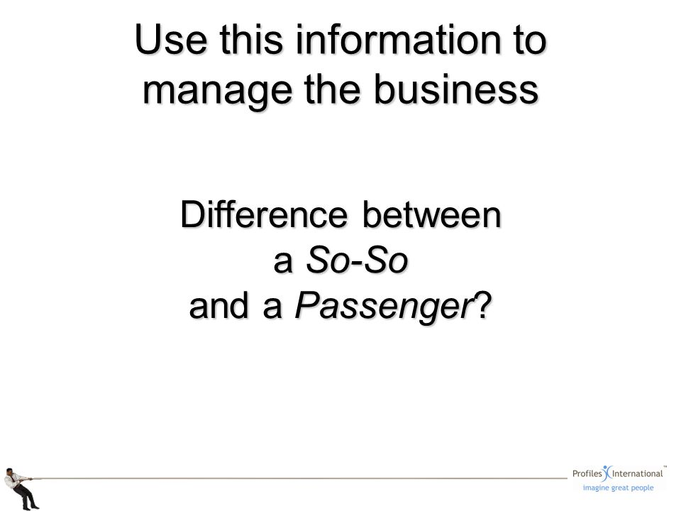 Use this information to manage the business Difference between a So-So and a Passenger
