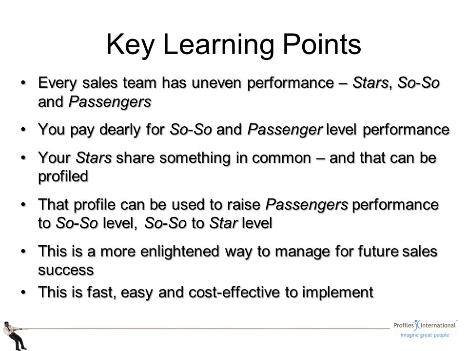 Key Learning Points Every sales team has uneven performance – Stars, So-So and PassengersEvery sales team has uneven performance – Stars, So-So and Passengers You pay dearly for So-So and Passenger level performanceYou pay dearly for So-So and Passenger level performance Your Stars share something in common – and that can be profiledYour Stars share something in common – and that can be profiled That profile can be used to raise Passengers performance to So-So level, So-So to Star levelThat profile can be used to raise Passengers performance to So-So level, So-So to Star level This is a more enlightened way to manage for future sales successThis is a more enlightened way to manage for future sales success This is fast, easy and cost-effective to implementThis is fast, easy and cost-effective to implement