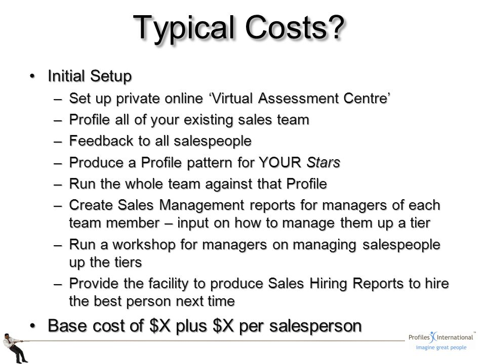 Initial SetupInitial Setup –Set up private online Virtual Assessment Centre –Profile all of your existing sales team –Feedback to all salespeople –Produce a Profile pattern for YOUR Stars –Run the whole team against that Profile –Create Sales Management reports for managers of each team member – input on how to manage them up a tier –Run a workshop for managers on managing salespeople up the tiers –Provide the facility to produce Sales Hiring Reports to hire the best person next time Base cost of $X plus $X per salespersonBase cost of $X plus $X per salesperson Typical Costs