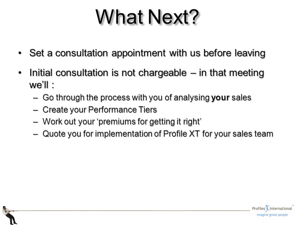 Set a consultation appointment with us before leavingSet a consultation appointment with us before leaving Initial consultation is not chargeable – in that meeting well :Initial consultation is not chargeable – in that meeting well : –Go through the process with you of analysing your sales –Create your Performance Tiers –Work out your premiums for getting it right –Quote you for implementation of Profile XT for your sales team What Next?