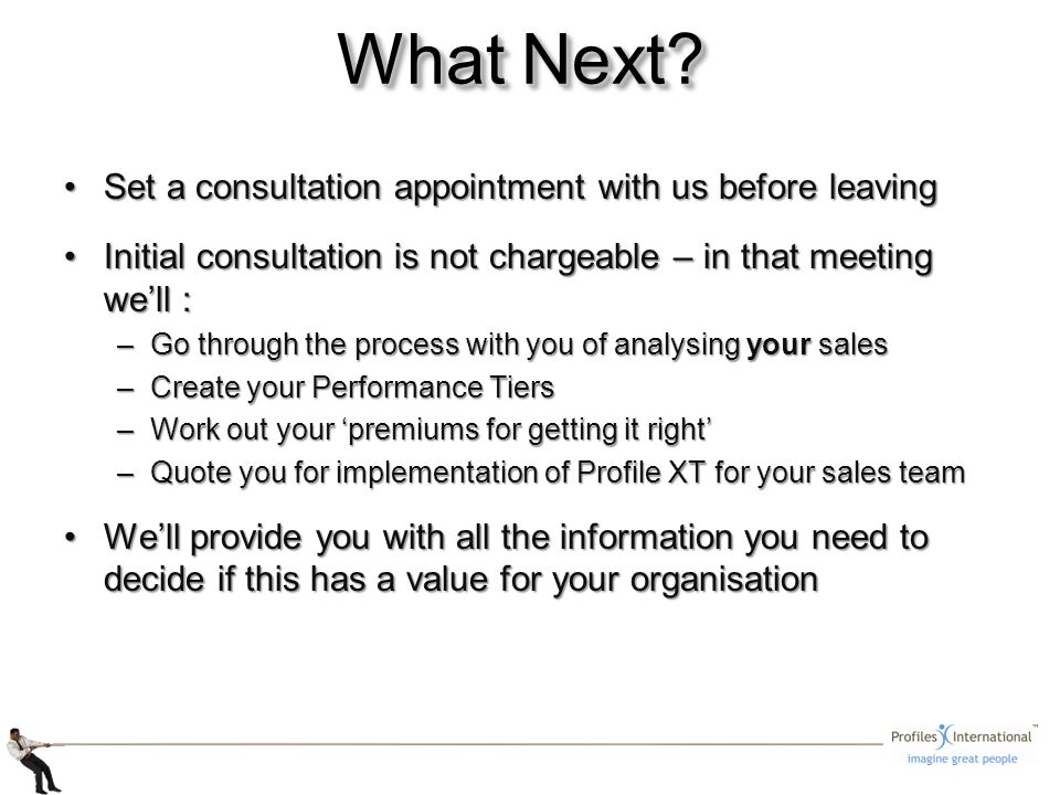 Set a consultation appointment with us before leavingSet a consultation appointment with us before leaving Initial consultation is not chargeable – in that meeting well :Initial consultation is not chargeable – in that meeting well : –Go through the process with you of analysing your sales –Create your Performance Tiers –Work out your premiums for getting it right –Quote you for implementation of Profile XT for your sales team Well provide you with all the information you need to decide if this has a value for your organisationWell provide you with all the information you need to decide if this has a value for your organisation What Next?