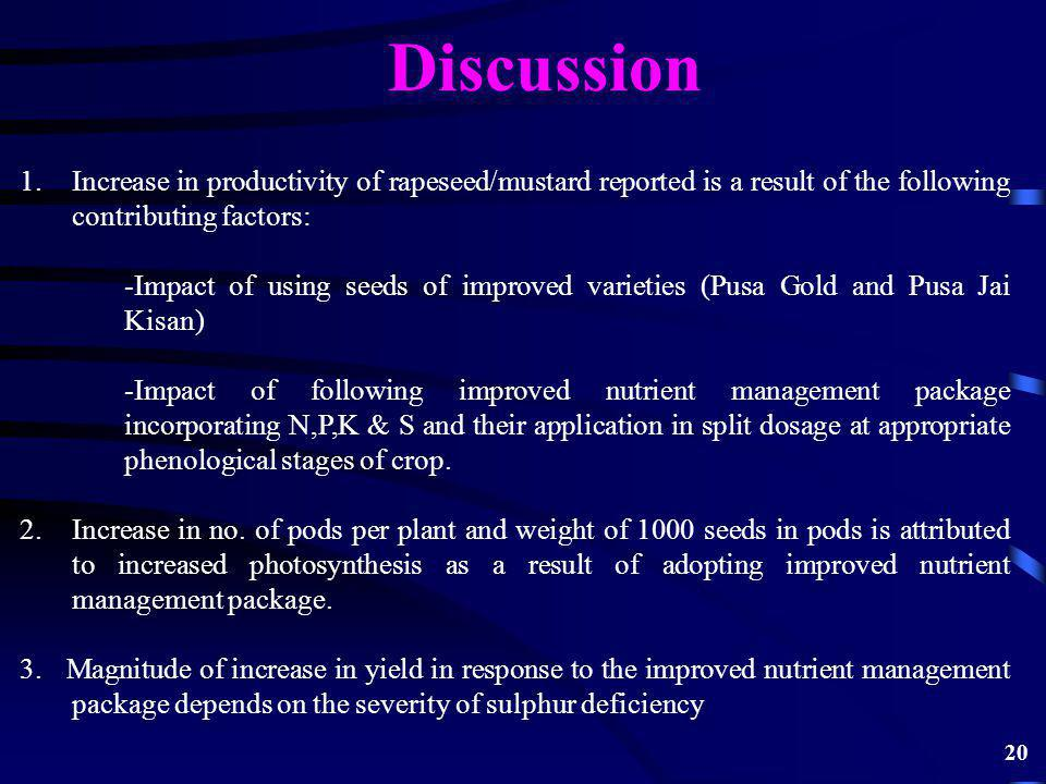 Discussion 1.Increase in productivity of rapeseed/mustard reported is a result of the following contributing factors: -Impact of using seeds of improved varieties (Pusa Gold and Pusa Jai Kisan) -Impact of following improved nutrient management package incorporating N,P,K & S and their application in split dosage at appropriate phenological stages of crop.