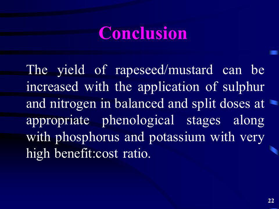 Conclusion The yield of rapeseed/mustard can be increased with the application of sulphur and nitrogen in balanced and split doses at appropriate phenological stages along with phosphorus and potassium with very high benefit:cost ratio.