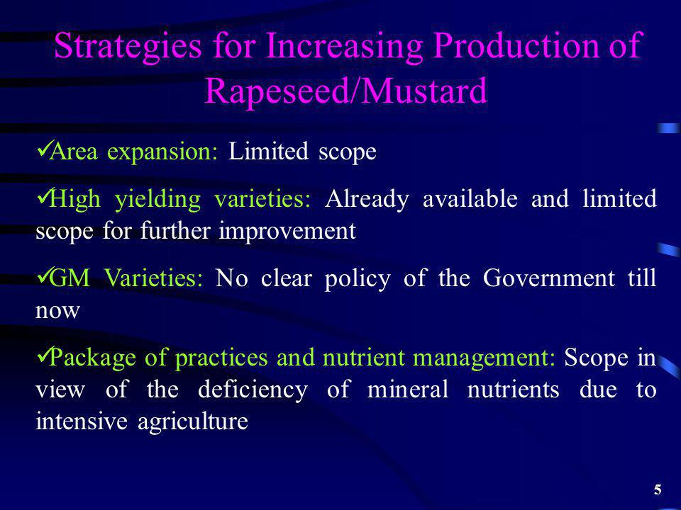 Strategies for Increasing Production of Rapeseed/Mustard Area expansion: Limited scope High yielding varieties: Already available and limited scope for further improvement GM Varieties: No clear policy of the Government till now Package of practices and nutrient management: Scope in view of the deficiency of mineral nutrients due to intensive agriculture 5