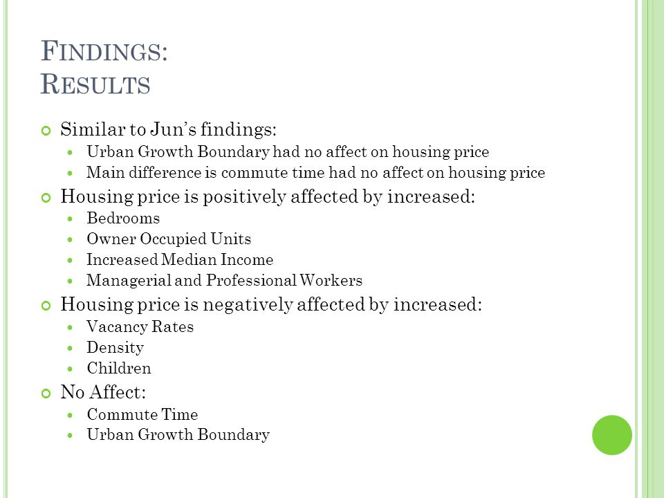 F INDINGS : R ESULTS Similar to Juns findings: Urban Growth Boundary had no affect on housing price Main difference is commute time had no affect on housing price Housing price is positively affected by increased: Bedrooms Owner Occupied Units Increased Median Income Managerial and Professional Workers Housing price is negatively affected by increased: Vacancy Rates Density Children No Affect: Commute Time Urban Growth Boundary