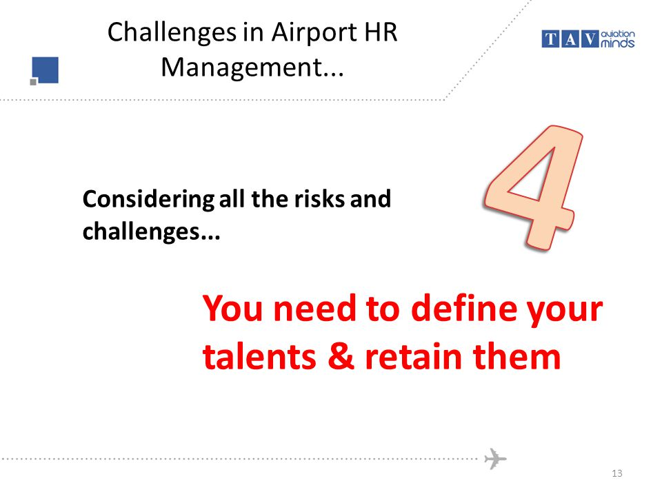 Considering all the risks and challenges... You need to define your talents & retain them 13 Challenges in Airport HR Management...