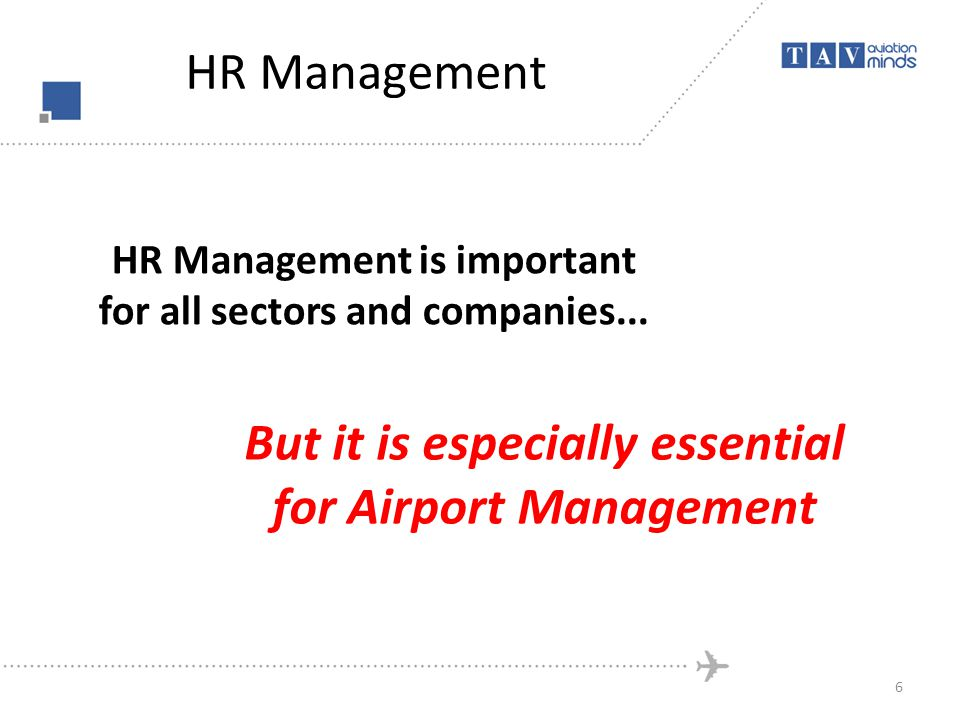 HR Management HR Management is important for all sectors and companies... But it is especially essential for Airport Management 6