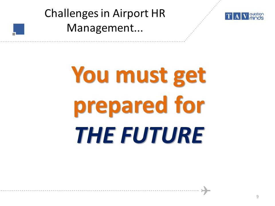 You must get prepared for THE FUTURE Challenges in Airport HR Management... 9