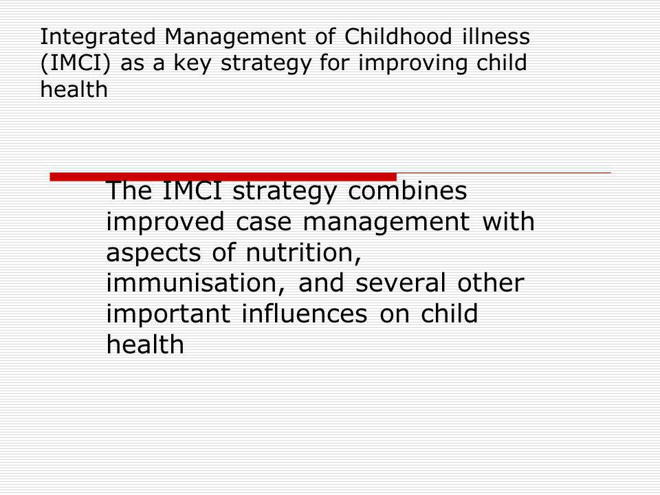 Integrated Management of childhood illness The IMCI strategy is an approach, not entirely different from what we have known, as several national programmes have collaborated to develop these guidelines.