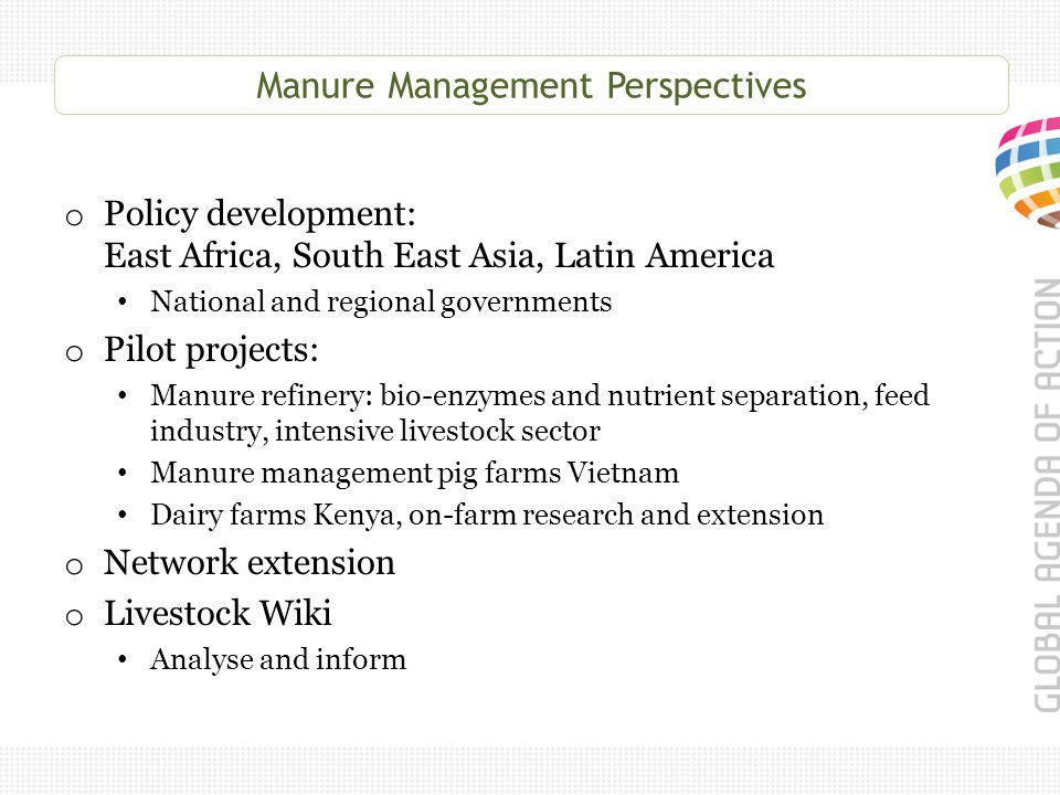 Manure Management Perspectives o Policy development: East Africa, South East Asia, Latin America National and regional governments o Pilot projects: Manure refinery: bio-enzymes and nutrient separation, feed industry, intensive livestock sector Manure management pig farms Vietnam Dairy farms Kenya, on-farm research and extension o Network extension o Livestock Wiki Analyse and inform