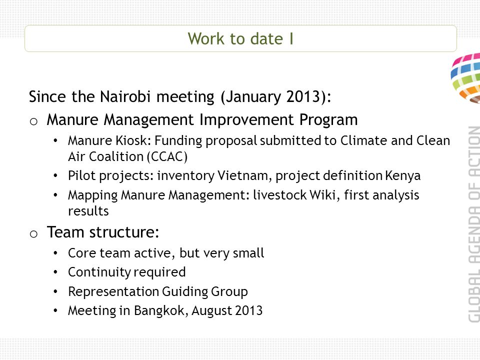 Work to date I Since the Nairobi meeting (January 2013): o Manure Management Improvement Program Manure Kiosk: Funding proposal submitted to Climate and Clean Air Coalition (CCAC) Pilot projects: inventory Vietnam, project definition Kenya Mapping Manure Management: livestock Wiki, first analysis results o Team structure: Core team active, but very small Continuity required Representation Guiding Group Meeting in Bangkok, August 2013