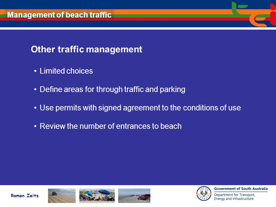 Roman Zeitz Management of beach traffic Other traffic management Limited choices Define areas for through traffic and parking Use permits with signed agreement to the conditions of use Review the number of entrances to beach