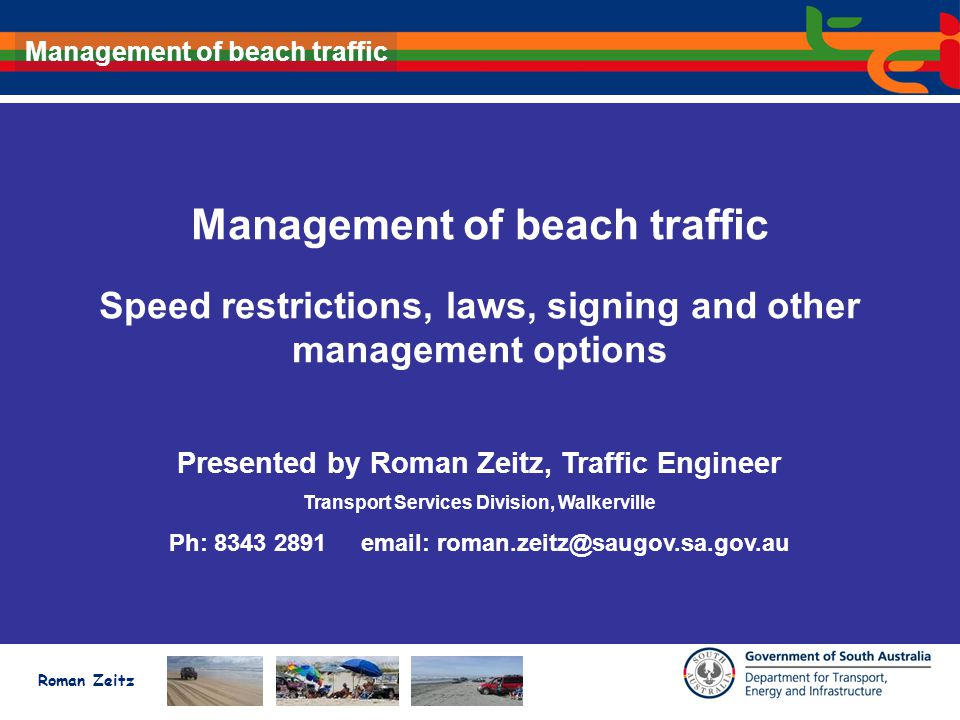 Roman Zeitz Management of beach traffic Speed restrictions, laws, signing and other management options Presented by Roman Zeitz, Traffic Engineer Transport Services Division, Walkerville Ph: 8343 2891email: roman.zeitz@saugov.sa.gov.au