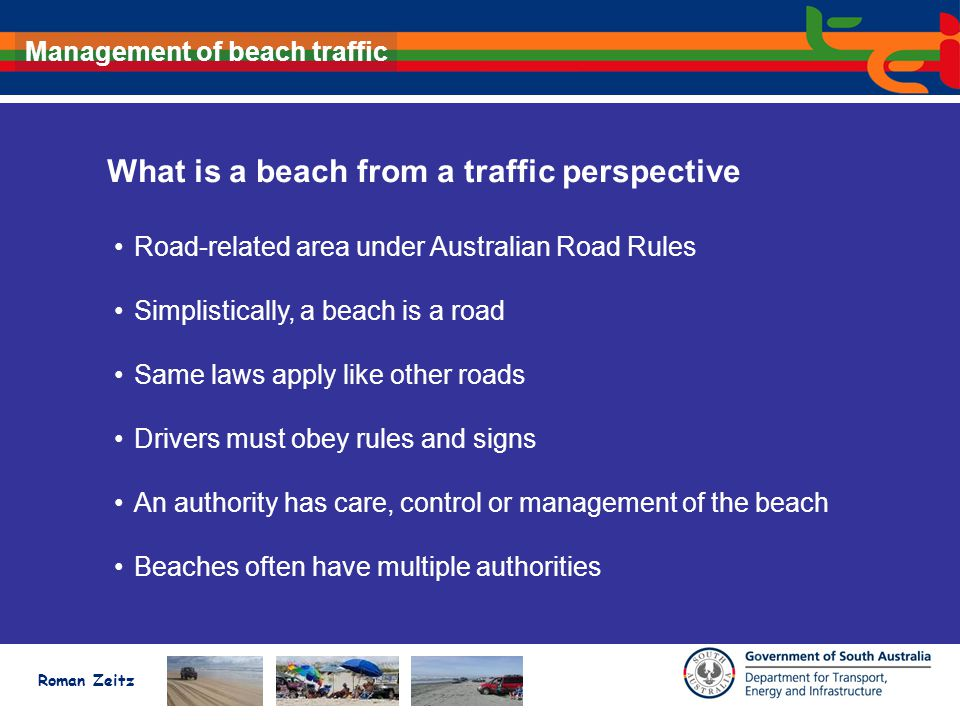 Roman Zeitz Management of beach traffic What is a beach from a traffic perspective Road-related area under Australian Road Rules Simplistically, a beach is a road Same laws apply like other roads Drivers must obey rules and signs An authority has care, control or management of the beach Beaches often have multiple authorities