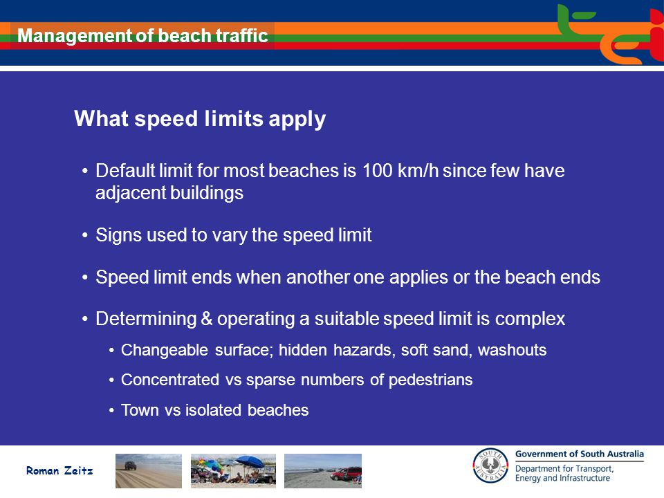 Roman Zeitz Management of beach traffic What speed limits apply Default limit for most beaches is 100 km/h since few have adjacent buildings Signs used to vary the speed limit Speed limit ends when another one applies or the beach ends Determining & operating a suitable speed limit is complex Changeable surface; hidden hazards, soft sand, washouts Concentrated vs sparse numbers of pedestrians Town vs isolated beaches