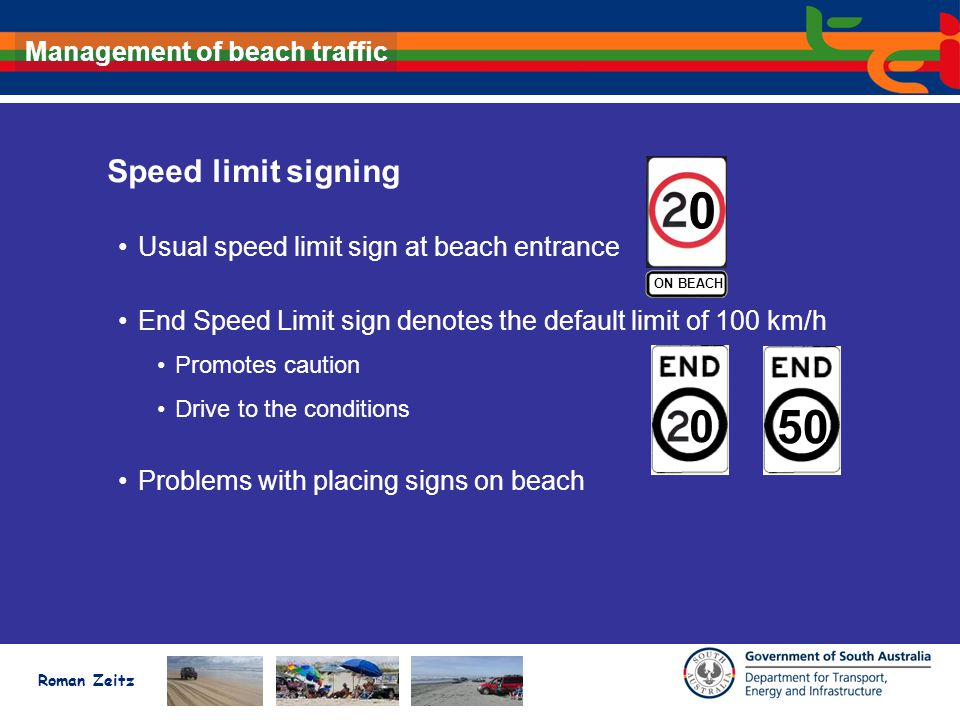 Roman Zeitz Management of beach traffic Speed limit signing Usual speed limit sign at beach entrance End Speed Limit sign denotes the default limit of 100 km/h Promotes caution Drive to the conditions Problems with placing signs on beach ON BEACH 0 0 50