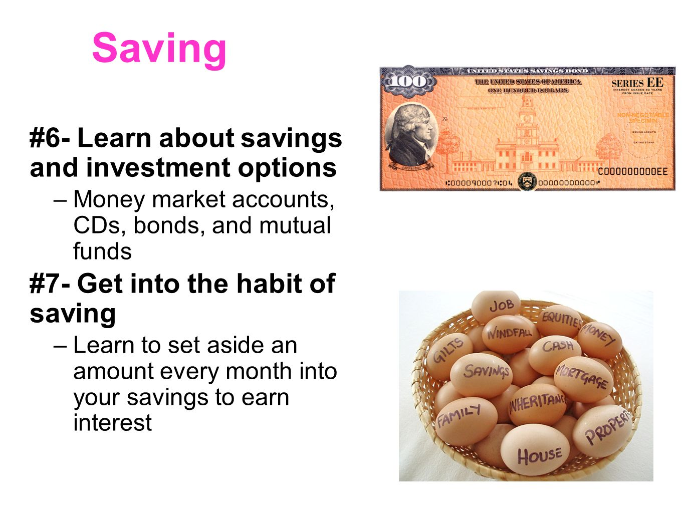 Saving #6- Learn about savings and investment options –Money market accounts, CDs, bonds, and mutual funds #7- Get into the habit of saving –Learn to set aside an amount every month into your savings to earn interest