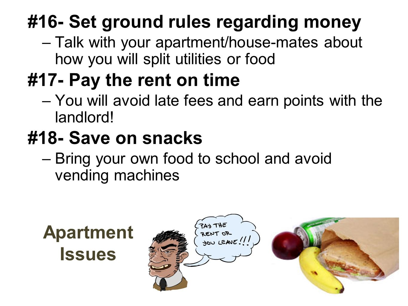 Apartment Issues #16- Set ground rules regarding money –Talk with your apartment/house-mates about how you will split utilities or food #17- Pay the rent on time –You will avoid late fees and earn points with the landlord.