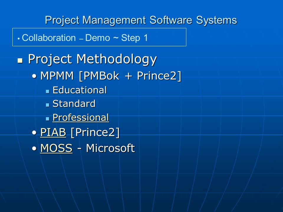 Project Management Software Systems Collaboration – Demo ~ Step 1 Project Methodology Project Methodology MPMM [PMBok + Prince2]MPMM [PMBok + Prince2] Educational Educational Standard Standard Professional Professional Professional PIAB [Prince2]PIAB [Prince2]PIAB MOSS - MicrosoftMOSS - MicrosoftMOSS