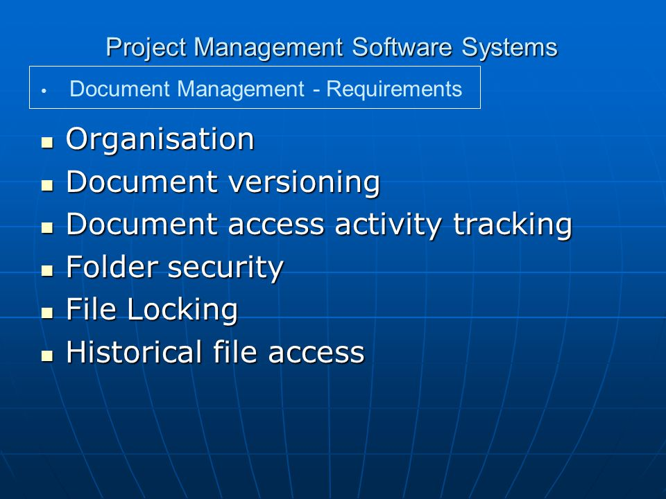 Project Management Software Systems Organisation Organisation Document versioning Document versioning Document access activity tracking Document access activity tracking Folder security Folder security File Locking File Locking Historical file access Historical file access Document Management - Requirements