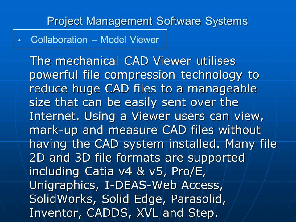 Project Management Software Systems The mechanical CAD Viewer utilises powerful file compression technology to reduce huge CAD files to a manageable size that can be easily sent over the Internet.
