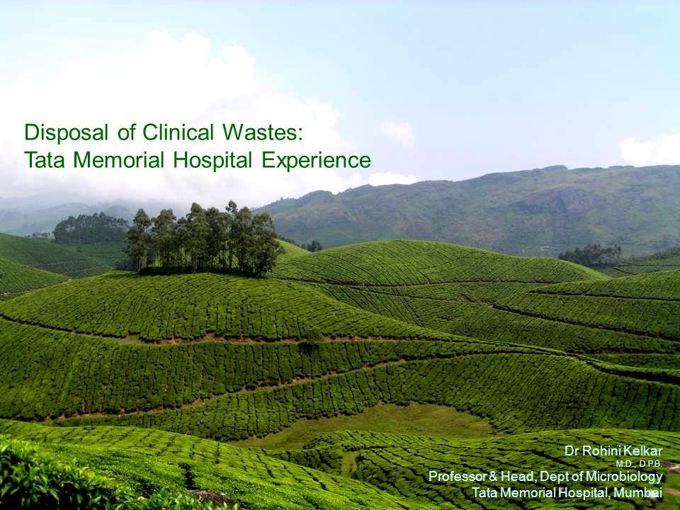 Disposal of Clinical Wastes: Tata Memorial Hospital Experience Dr Rohini Kelkar M.D., D.P.B. Professor & Head, Dept of Microbiology Tata Memorial Hosp