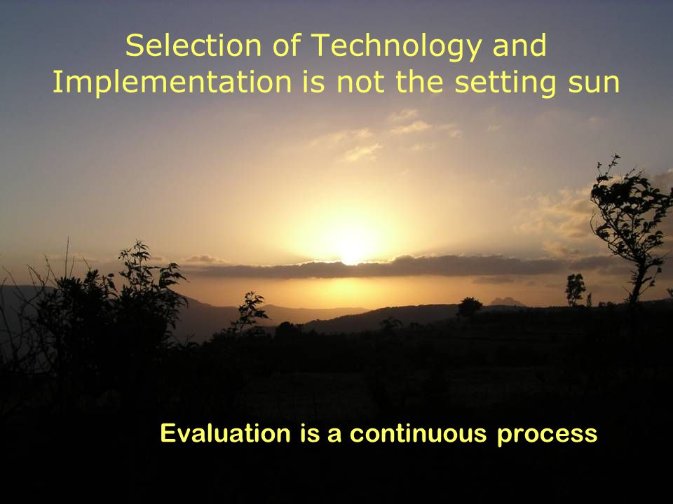 Selection of Technology and Implementation is not the setting sun Evaluation is a continuous process