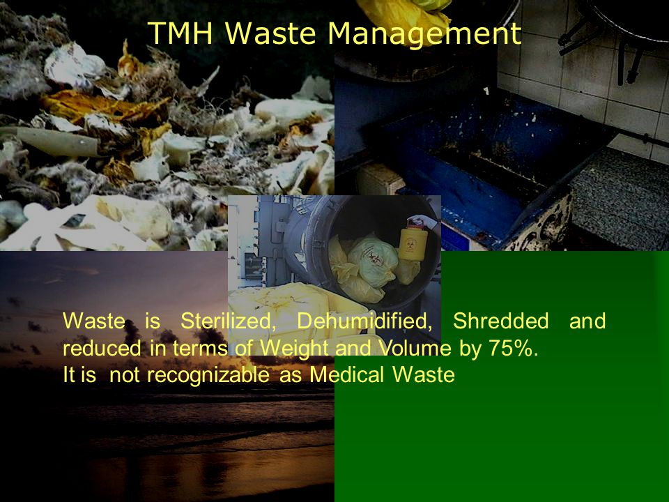 TMH Waste Management Waste is Sterilized, Dehumidified, Shredded and reduced in terms of Weight and Volume by 75%. It is not recognizable as Medical W