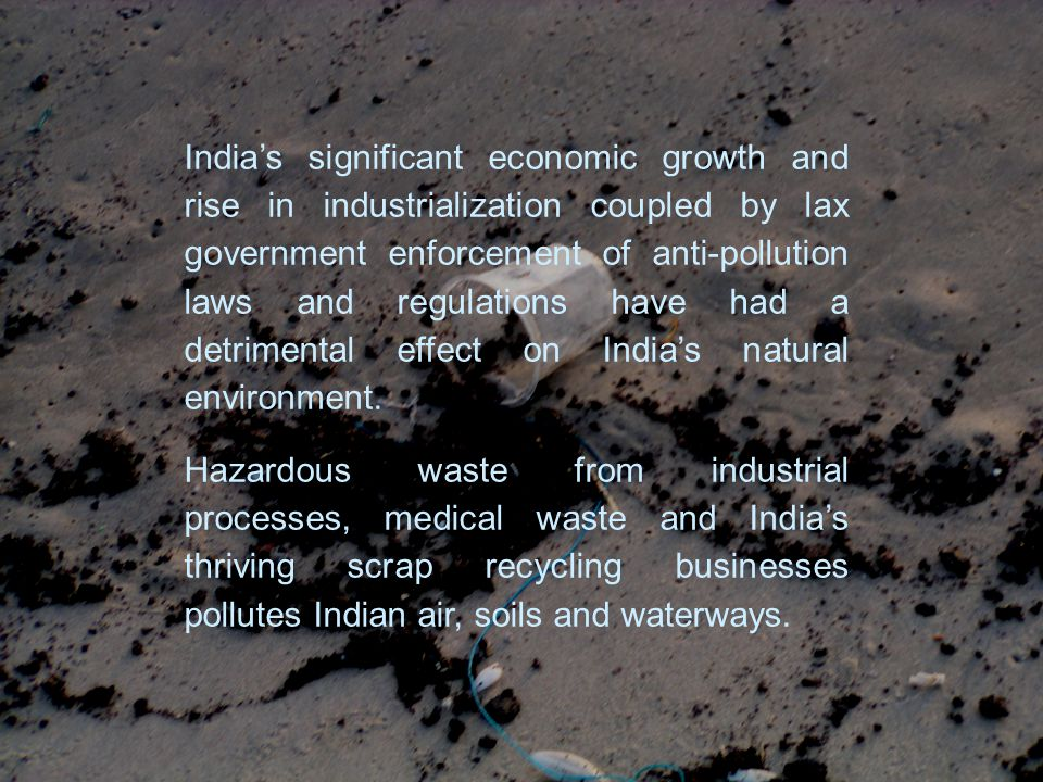 Indias significant economic growth and rise in industrialization coupled by lax government enforcement of anti-pollution laws and regulations have had