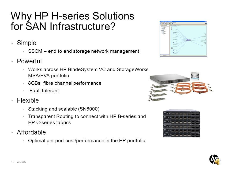 13 July 2010 SN6000 or 8/20q switches HP ServersHP Storage HP StorageWorks H-series Fabric Legacy SAN Investment Protection Utilize Transparent Router functionality (exclusive to HP H-series Switches) to attach to existing SAN, sharing server and storage resources Legacy SAN Fabric (B-series, C-series) Transparent Router FC connection