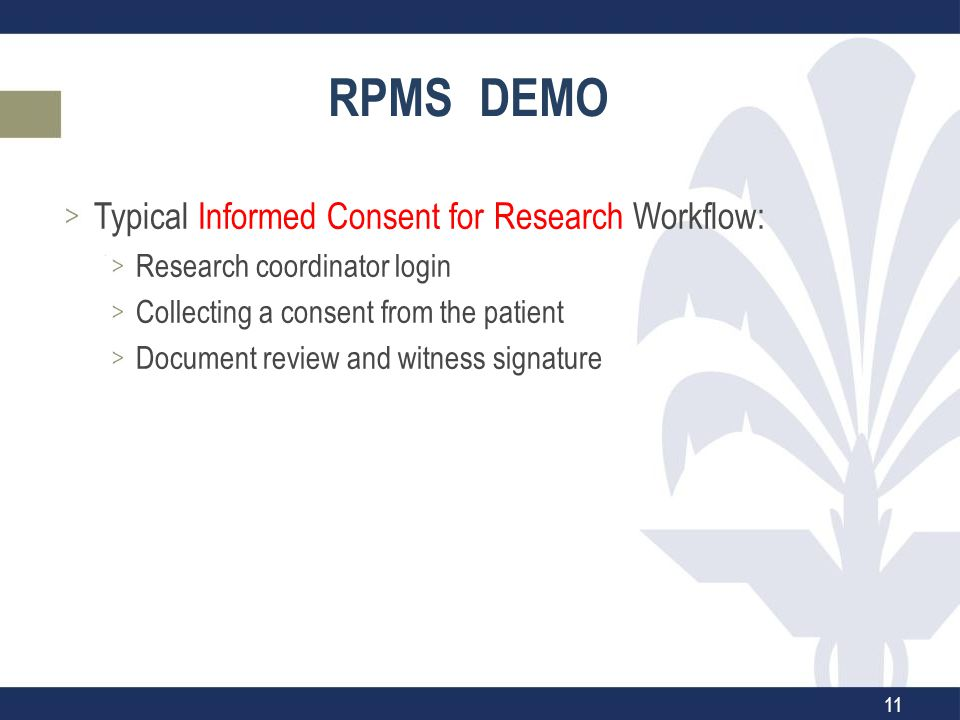 RPMS DEMO Typical Informed Consent for Research Workflow: Research coordinator login Collecting a consent from the patient Document review and witness signature 11