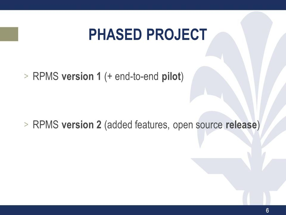 PHASED PROJECT RPMS version 1 (+ end-to-end pilot ) RPMS version 2 (added features, open source release ) 6