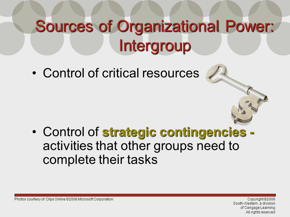 Copyright ©2009 South-Western, a division of Cengage Learning All rights reserved Sources of Organizational Power: Intergroup Control of critical resources strategic contingencies -Control of strategic contingencies - activities that other groups need to complete their tasks Photos courtesy of Clips Online ©2008 Microsoft Corporation