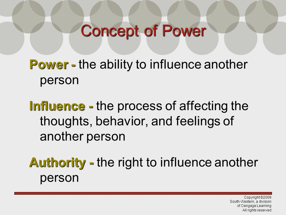 Copyright ©2009 South-Western, a division of Cengage Learning All rights reserved Concept of Power Power - Power - the ability to influence another person Influence - Influence - the process of affecting the thoughts, behavior, and feelings of another person Authority - Authority - the right to influence another person