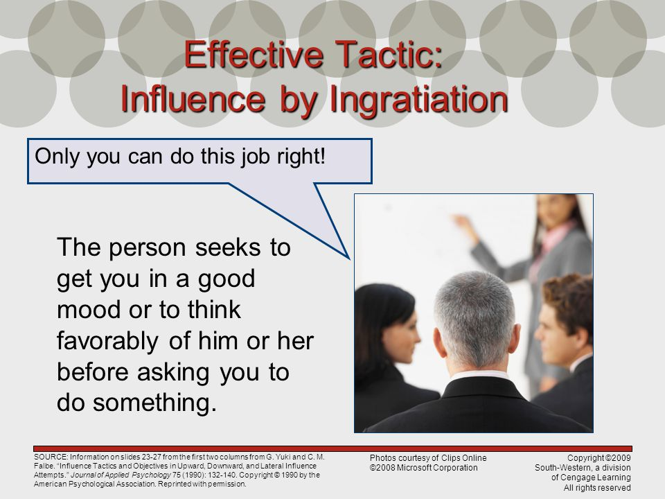 Copyright ©2009 South-Western, a division of Cengage Learning All rights reserved Effective Tactic: Influence by Ingratiation The person seeks to get you in a good mood or to think favorably of him or her before asking you to do something.