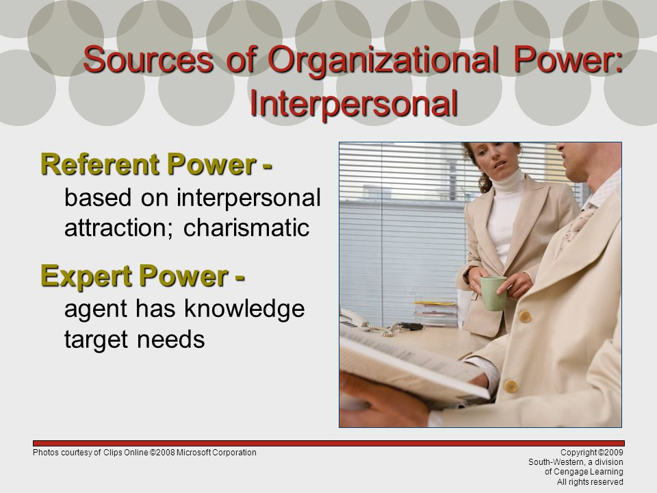 Copyright ©2009 South-Western, a division of Cengage Learning All rights reserved Sources of Organizational Power: Interpersonal Referent Power - Referent Power - based on interpersonal attraction; charismatic Expert Power - Expert Power - agent has knowledge target needs Photos courtesy of Clips Online ©2008 Microsoft Corporation