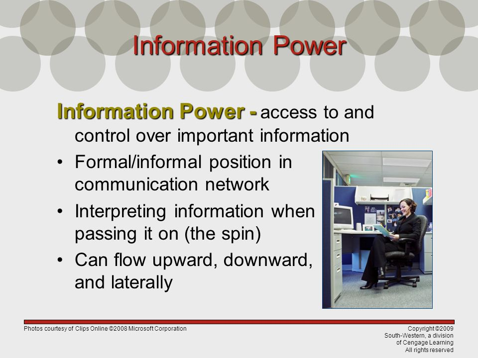 Copyright ©2009 South-Western, a division of Cengage Learning All rights reserved Information Power Information Power - Information Power - access to and control over important information Formal/informal position in communication network Interpreting information when passing it on (the spin) Can flow upward, downward, and laterally Photos courtesy of Clips Online ©2008 Microsoft Corporation