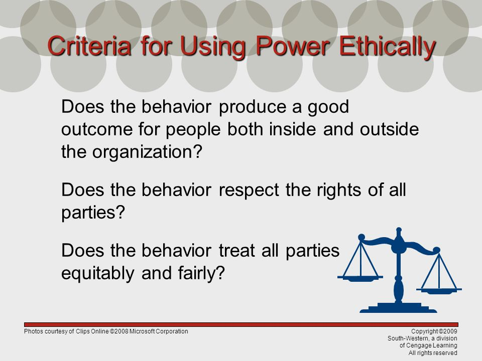 Copyright ©2009 South-Western, a division of Cengage Learning All rights reserved Criteria for Using Power Ethically Does the behavior produce a good outcome for people both inside and outside the organization.