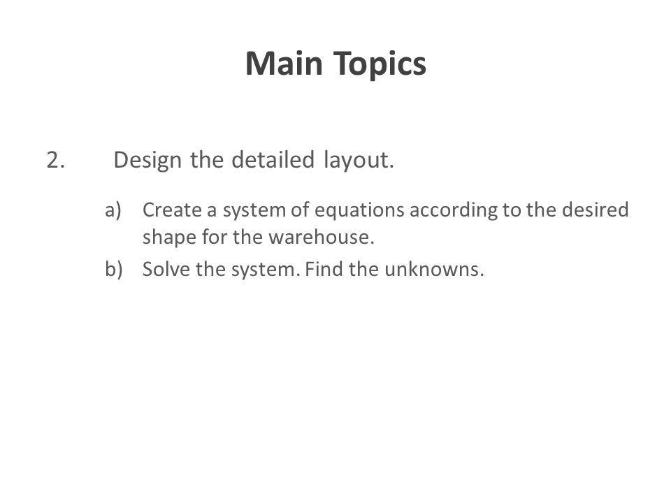 Main Topics 2. Design the detailed layout. a)Create a system of equations according to the desired shape for the warehouse. b)Solve the system. Find t