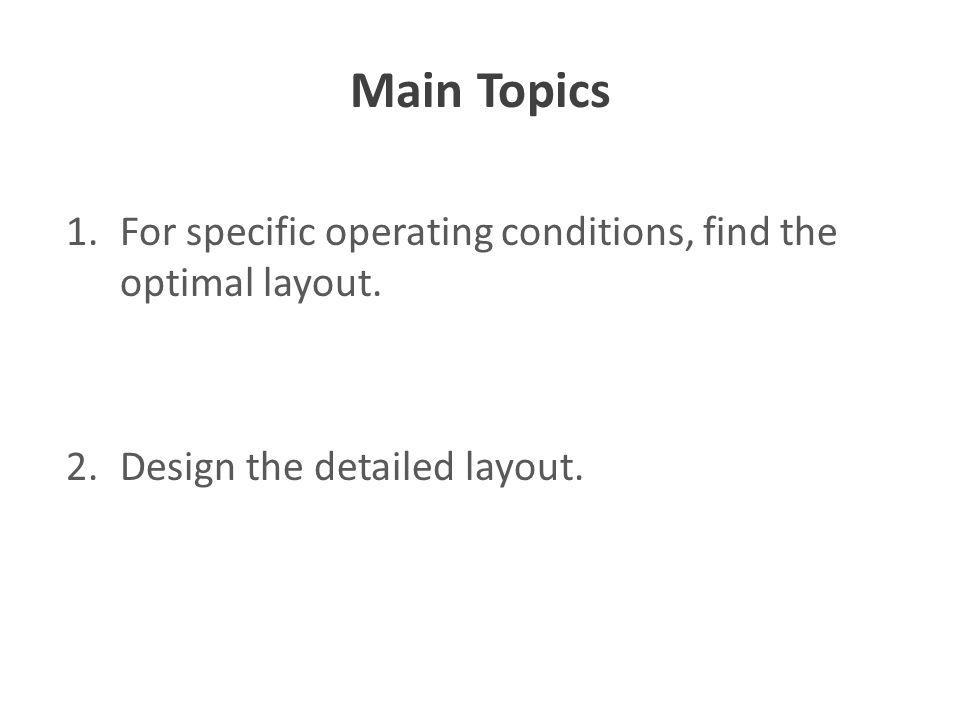 Main Topics 1.For specific operating conditions, find the optimal layout. 2.Design the detailed layout.
