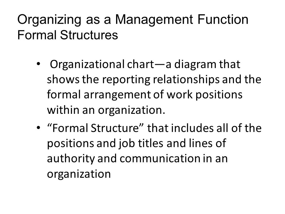 Organizing as a Management Function Formal Structures Organizational charta diagram that shows the reporting relationships and the formal arrangement of work positions within an organization.