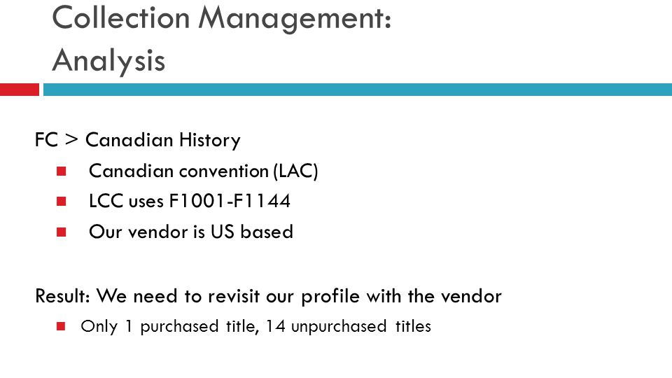 Collection Management: Analysis FC > Canadian History Canadian convention (LAC) LCC uses F1001-F1144 Our vendor is US based Result: We need to revisit
