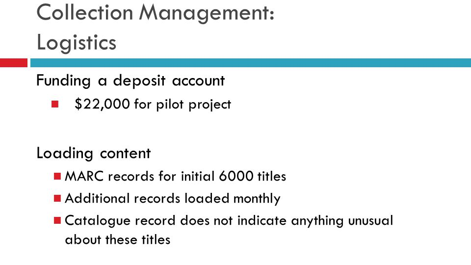 Collection Management: Logistics Funding a deposit account $22,000 for pilot project Loading content MARC records for initial 6000 titles Additional r
