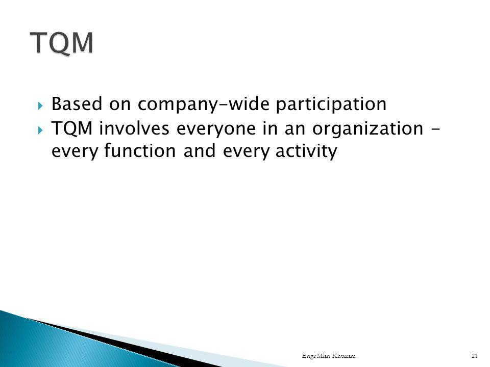 Based on company-wide participation TQM involves everyone in an organization - every function and every activity Engr Mian Khurram21